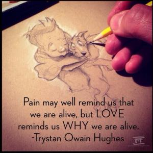 """Pain may remind us that we are alive, but love reminds us why we are alive"" (Trystan Owain Hughes)"